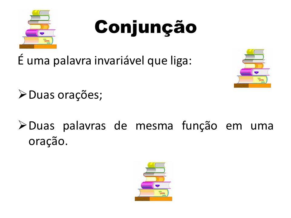 Conjunção É uma palavra invariável que liga: Duas orações;