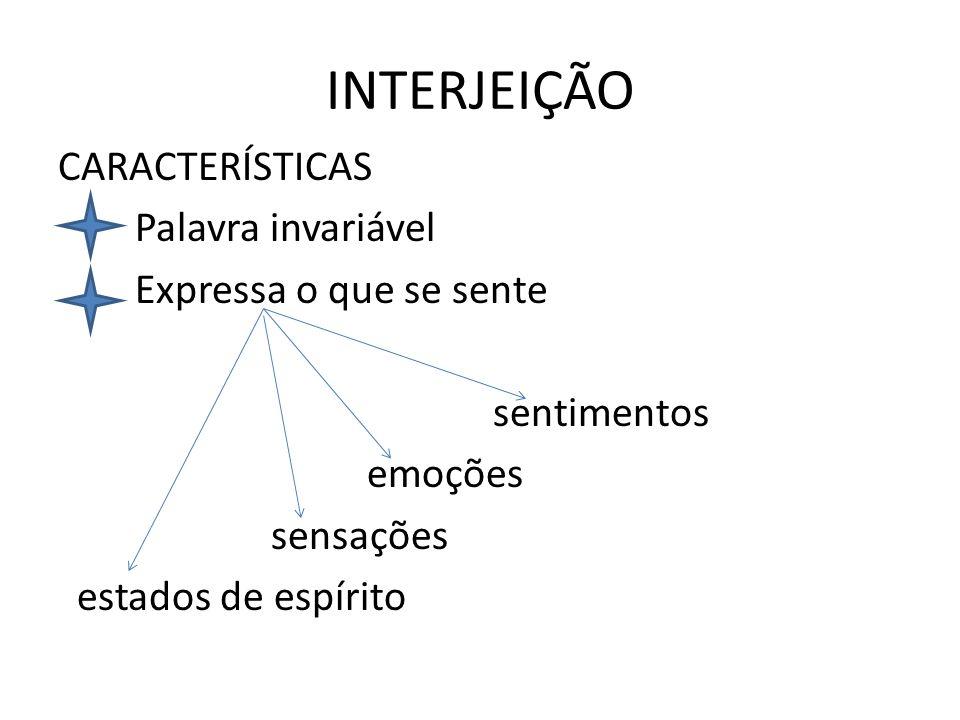 INTERJEIÇÃO CARACTERÍSTICAS Palavra invariável Expressa o que se sente sentimentos emoções sensações estados de espírito