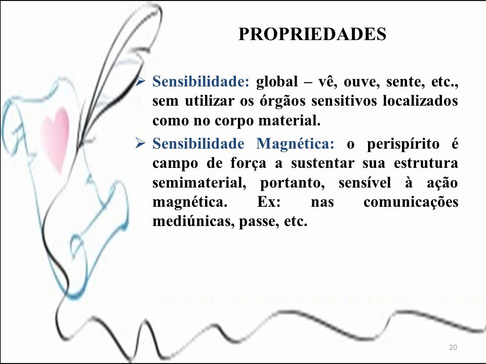 PROPRIEDADES Sensibilidade: global – vê, ouve, sente, etc., sem utilizar os órgãos sensitivos localizados como no corpo material.