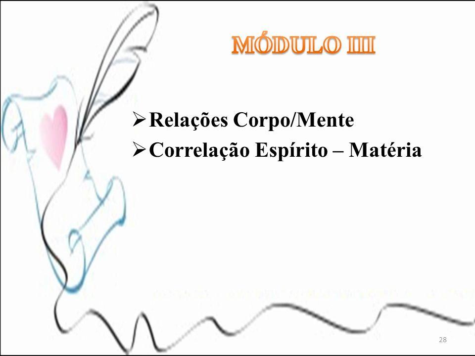 MÓDULO III Relações Corpo/Mente Correlação Espírito – Matéria