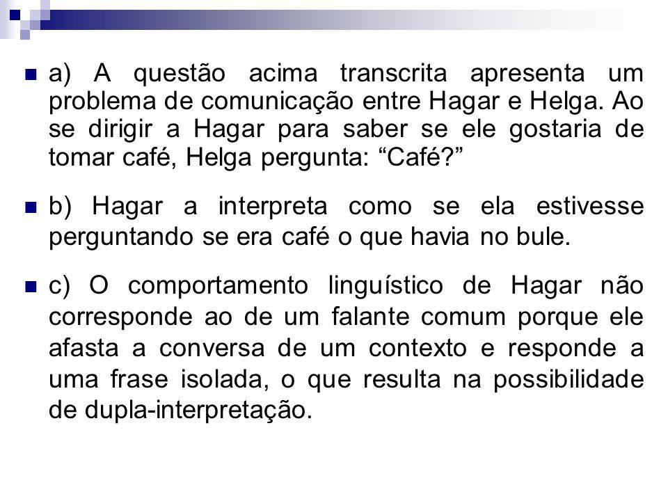 a) A questão acima transcrita apresenta um problema de comunicação entre Hagar e Helga. Ao se dirigir a Hagar para saber se ele gostaria de tomar café, Helga pergunta: Café