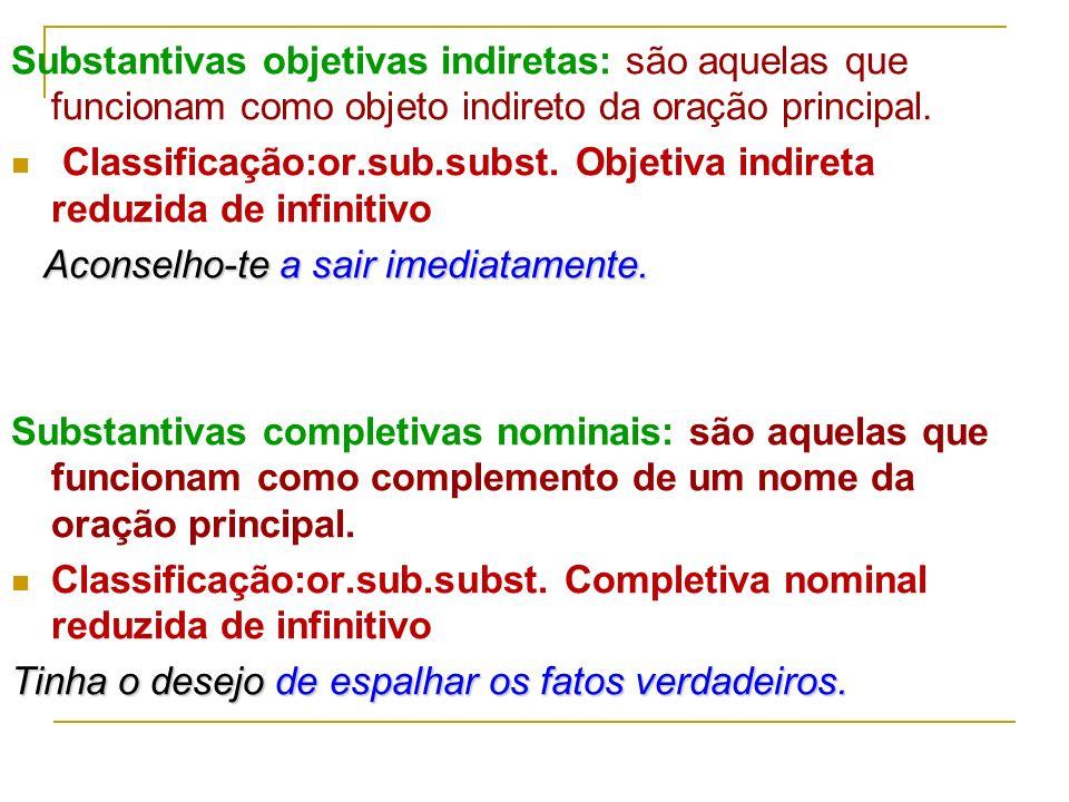 Substantivas objetivas indiretas: são aquelas que funcionam como objeto indireto da oração principal.