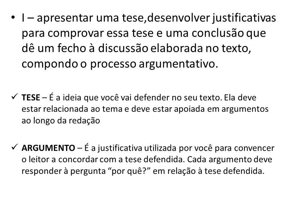 I – apresentar uma tese,desenvolver justificativas para comprovar essa tese e uma conclusão que dê um fecho à discussão elaborada no texto, compondo o processo argumentativo.