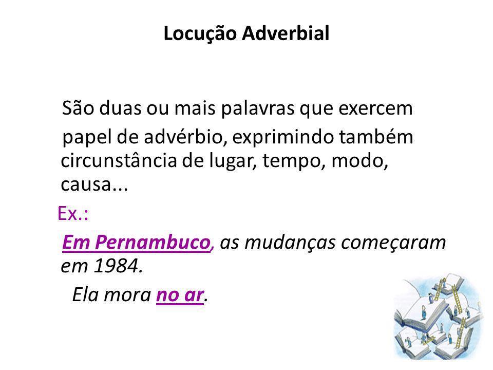 Locução Adverbial São duas ou mais palavras que exercem. papel de advérbio, exprimindo também circunstância de lugar, tempo, modo, causa...