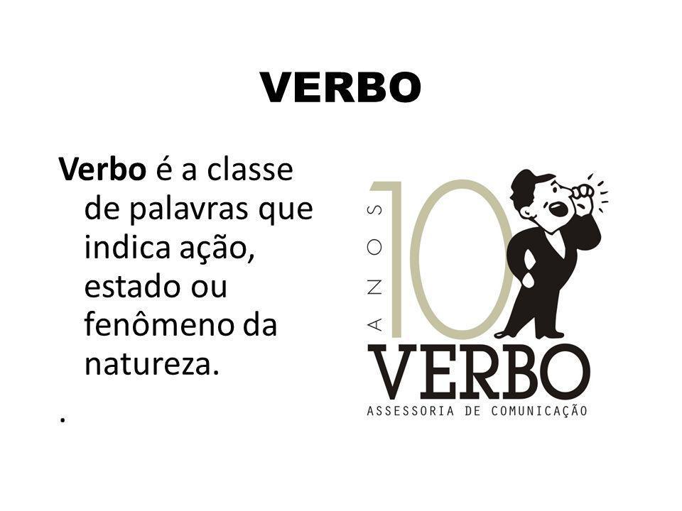 VERBO Verbo é a classe de palavras que indica ação, estado ou fenômeno da natureza. .