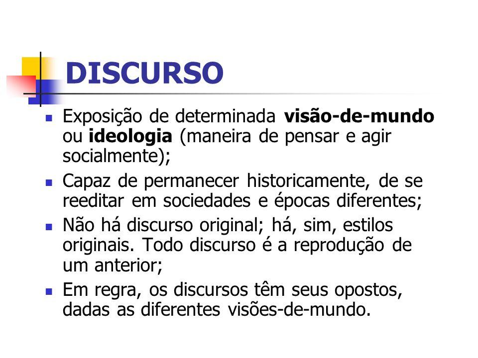 DISCURSO Exposição de determinada visão-de-mundo ou ideologia (maneira de pensar e agir socialmente);