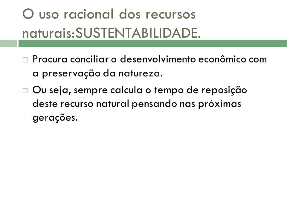 O uso racional dos recursos naturais:SUSTENTABILIDADE.