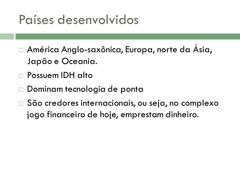 Países desenvolvidos América Anglo-saxônica, Europa, norte da Ásia, Japão e Oceania. Possuem IDH alto.