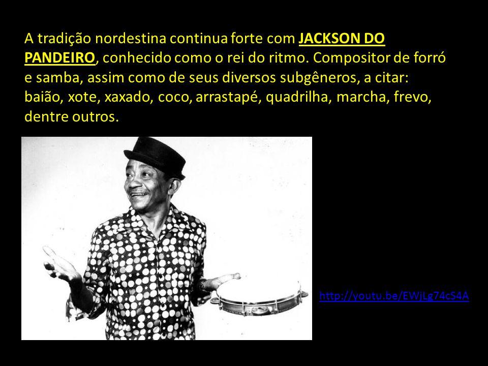 A tradição nordestina continua forte com JACKSON DO PANDEIRO, conhecido como o rei do ritmo. Compositor de forró e samba, assim como de seus diversos subgêneros, a citar: baião, xote, xaxado, coco, arrastapé, quadrilha, marcha, frevo, dentre outros.