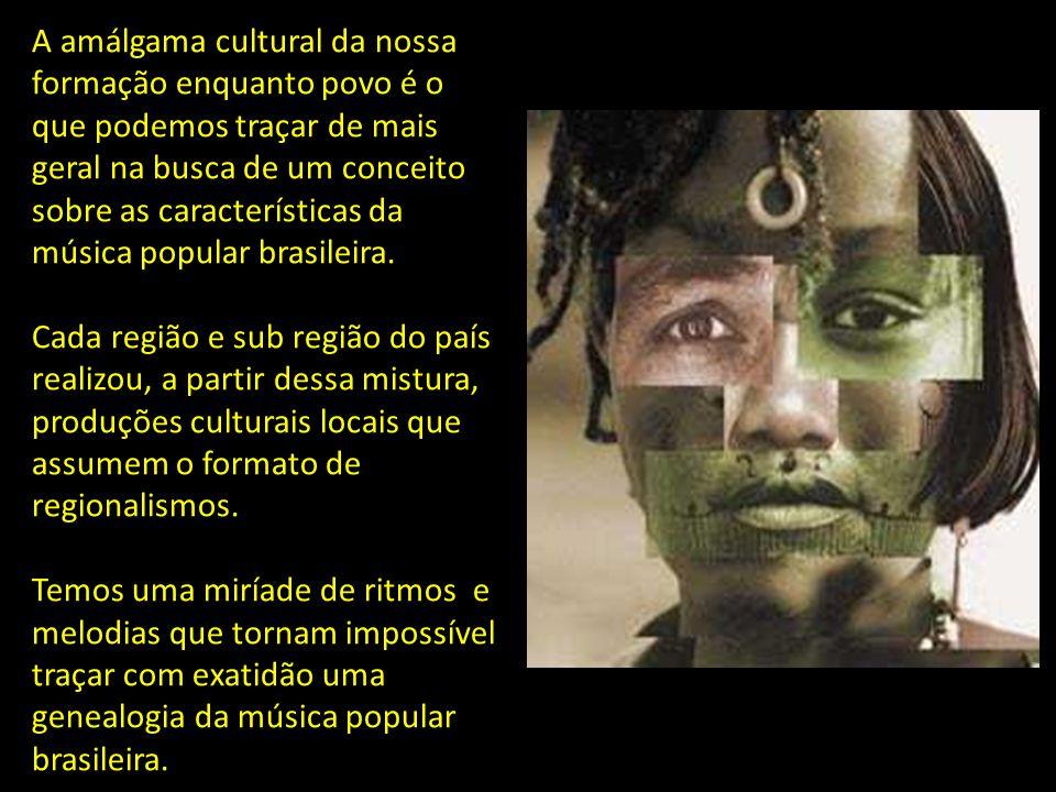 A amálgama cultural da nossa formação enquanto povo é o que podemos traçar de mais geral na busca de um conceito sobre as características da música popular brasileira.