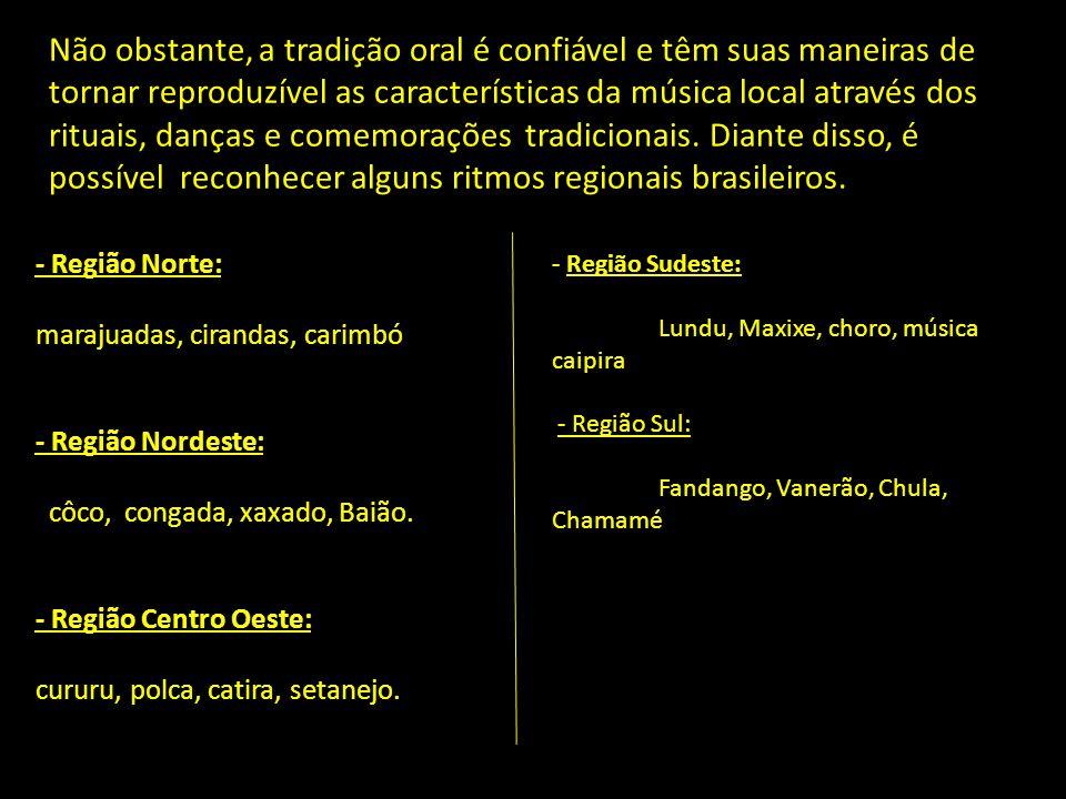 Não obstante, a tradição oral é confiável e têm suas maneiras de tornar reproduzível as características da música local através dos rituais, danças e comemorações tradicionais. Diante disso, é possível reconhecer alguns ritmos regionais brasileiros.