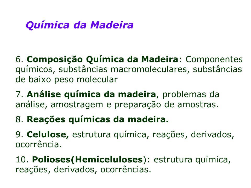 Química da Madeira 6. Composição Química da Madeira: Componentes químicos, substâncias macromoleculares, substâncias de baixo peso molecular.