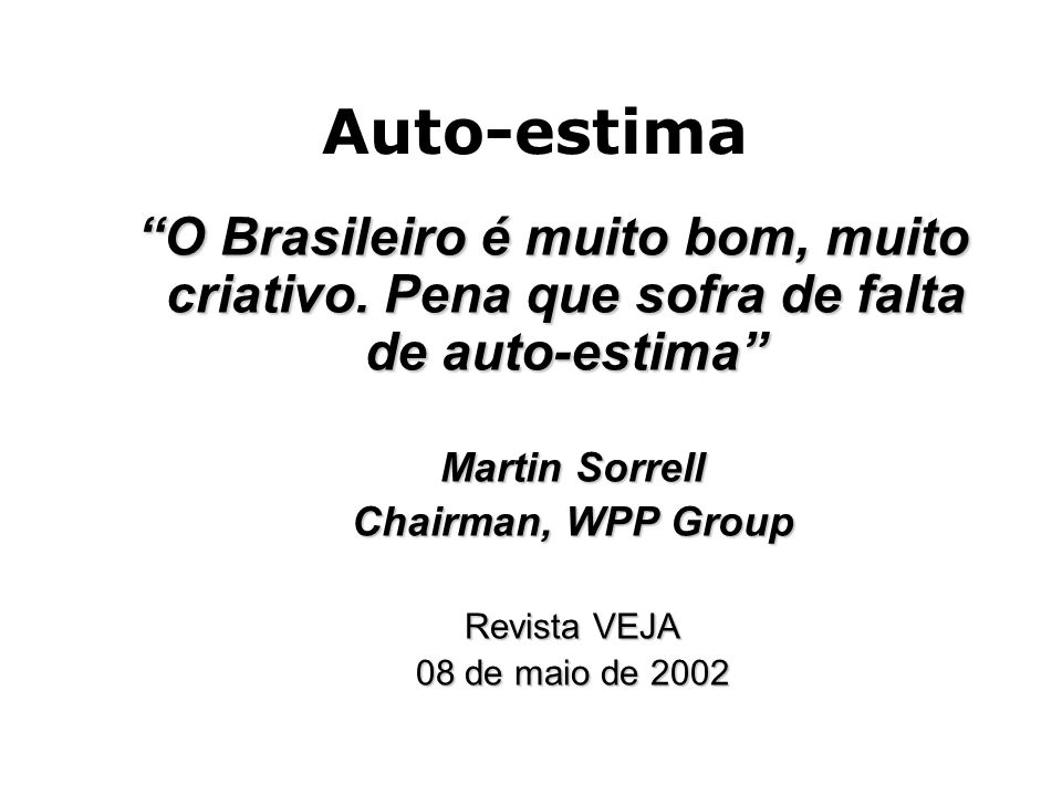 Auto-estima O Brasileiro é muito bom, muito criativo. Pena que sofra de falta de auto-estima Martin Sorrell.