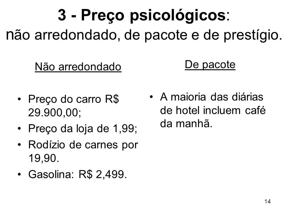 3 - Preço psicológicos: não arredondado, de pacote e de prestígio.