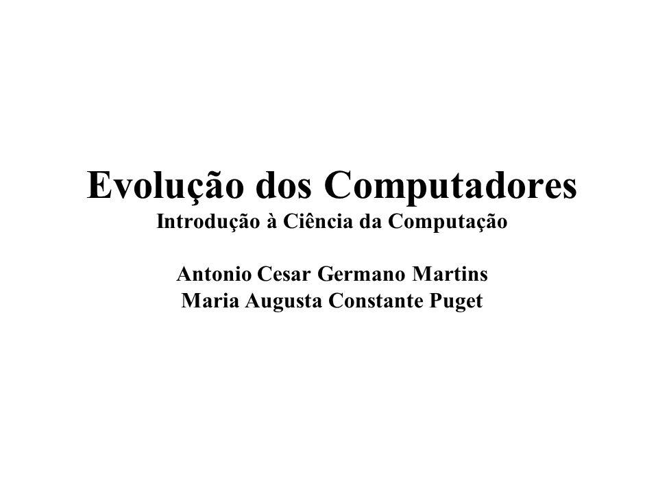 Evolução dos Computadores Introdução à Ciência da Computação Antonio Cesar Germano Martins Maria Augusta Constante Puget