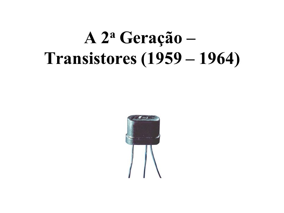 A 2a Geração – Transistores (1959 – 1964)