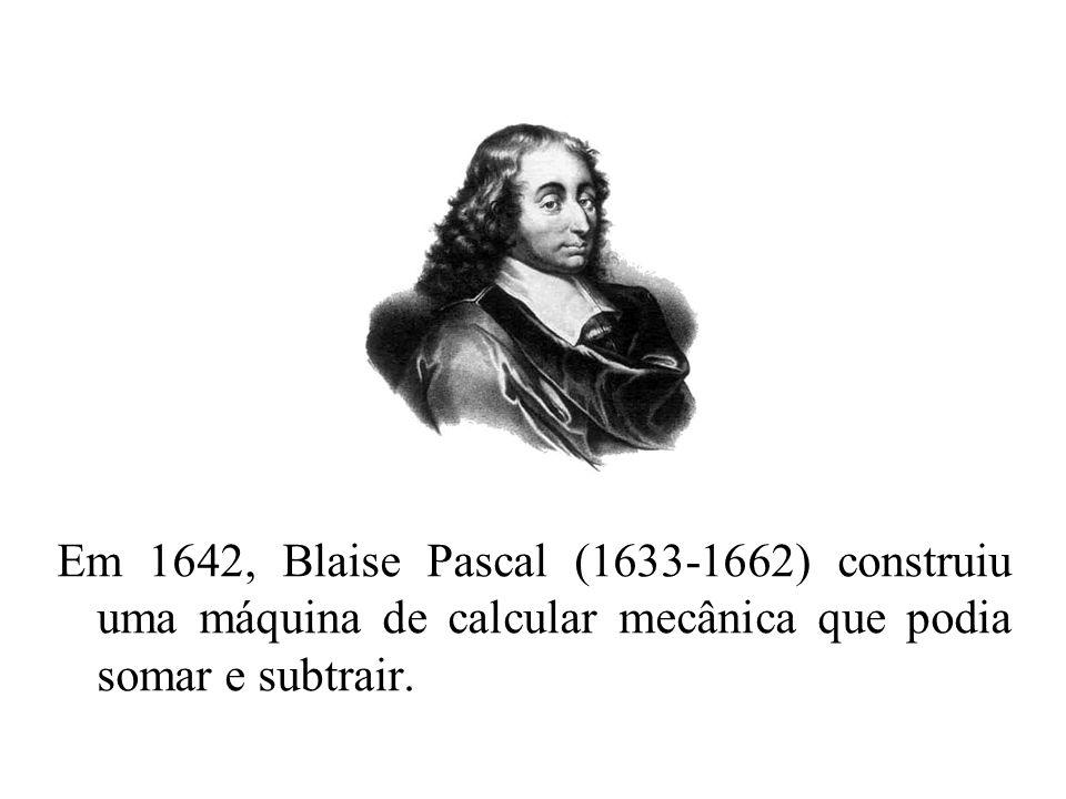 Em 1642, Blaise Pascal (1633-1662) construiu uma máquina de calcular mecânica que podia somar e subtrair.