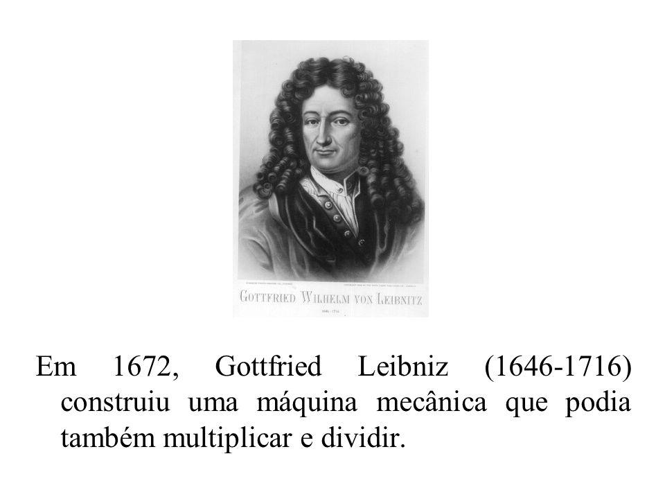 Em 1672, Gottfried Leibniz (1646-1716) construiu uma máquina mecânica que podia também multiplicar e dividir.