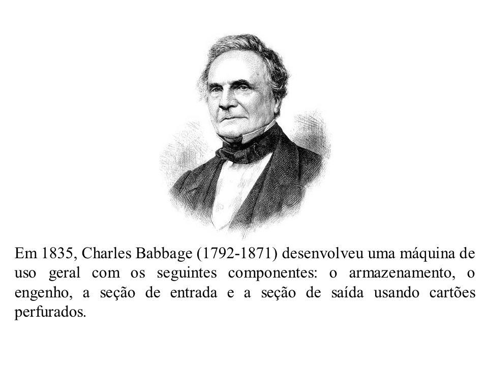 Em 1835, Charles Babbage (1792-1871) desenvolveu uma máquina de uso geral com os seguintes componentes: o armazenamento, o engenho, a seção de entrada e a seção de saída usando cartões perfurados.
