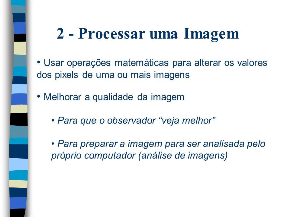 2 - Processar uma Imagem Usar operações matemáticas para alterar os valores dos pixels de uma ou mais imagens.