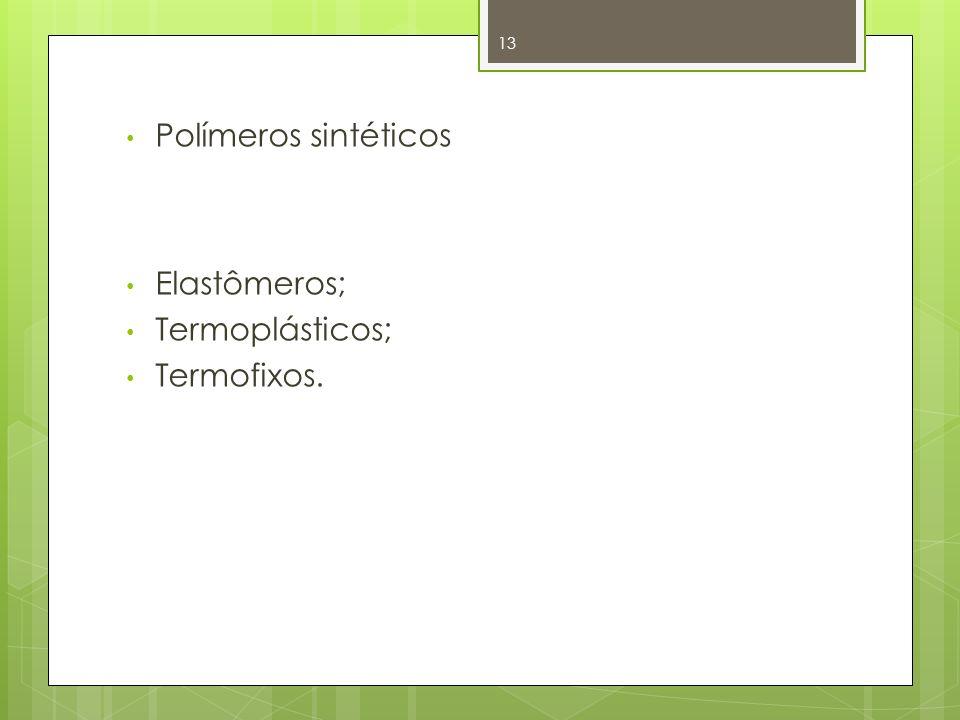 Polímeros sintéticos Elastômeros; Termoplásticos; Termofixos.