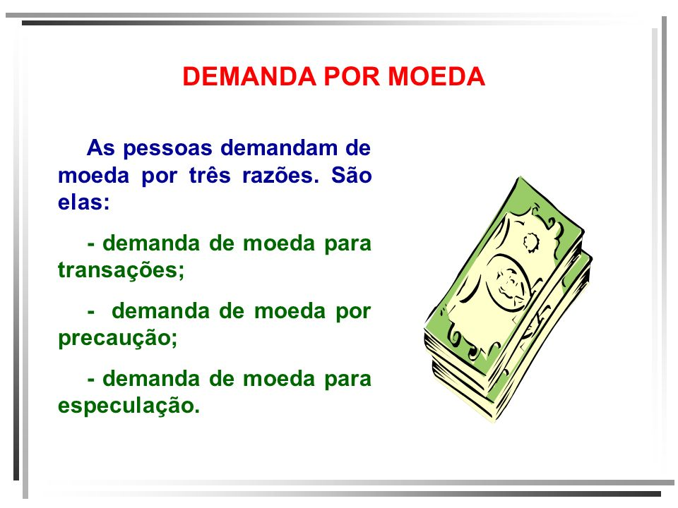 DEMANDA POR MOEDA As pessoas demandam de moeda por três razões. São elas: - demanda de moeda para transações;