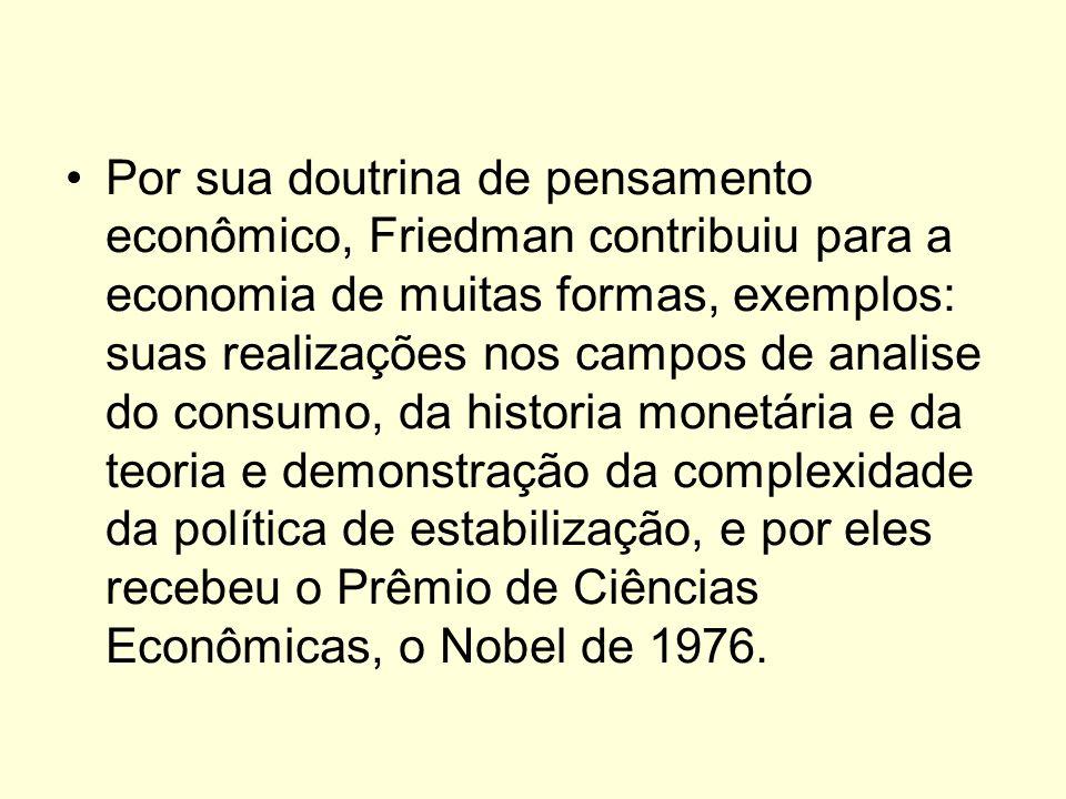 Por sua doutrina de pensamento econômico, Friedman contribuiu para a economia de muitas formas, exemplos: suas realizações nos campos de analise do consumo, da historia monetária e da teoria e demonstração da complexidade da política de estabilização, e por eles recebeu o Prêmio de Ciências Econômicas, o Nobel de 1976.