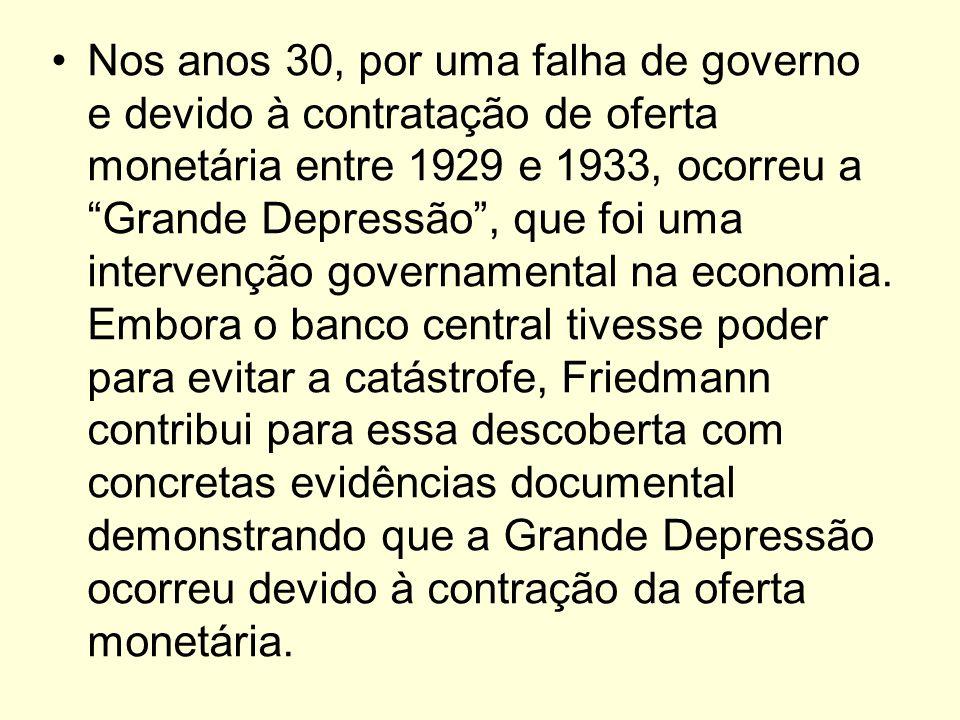Nos anos 30, por uma falha de governo e devido à contratação de oferta monetária entre 1929 e 1933, ocorreu a Grande Depressão , que foi uma intervenção governamental na economia.