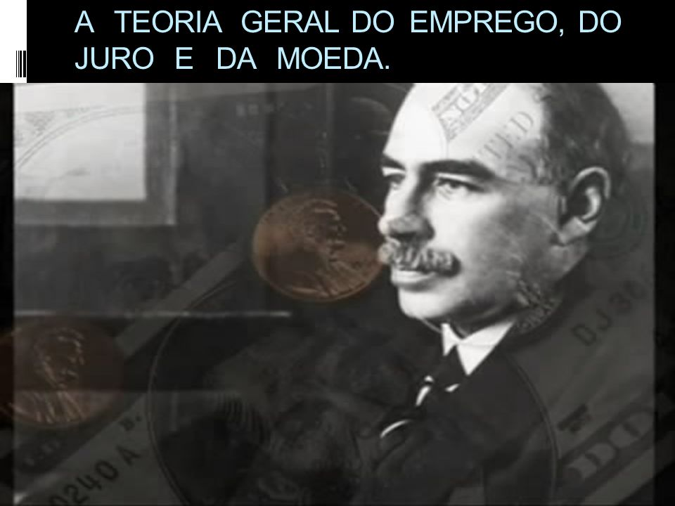 A TEORIA GERAL DO EMPREGO, DO JURO E DA MOEDA.