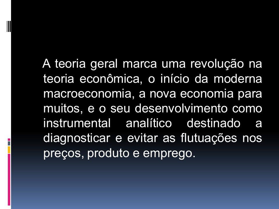 A teoria geral marca uma revolução na teoria econômica, o início da moderna macroeconomia, a nova economia para muitos, e o seu desenvolvimento como instrumental analítico destinado a diagnosticar e evitar as flutuações nos preços, produto e emprego.