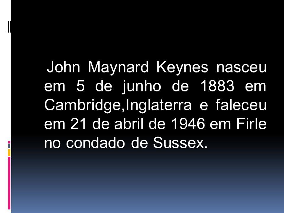 John Maynard Keynes nasceu em 5 de junho de 1883 em Cambridge,Inglaterra e faleceu em 21 de abril de 1946 em Firle no condado de Sussex.