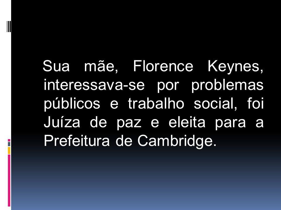 Sua mãe, Florence Keynes, interessava-se por problemas públicos e trabalho social, foi Juíza de paz e eleita para a Prefeitura de Cambridge.