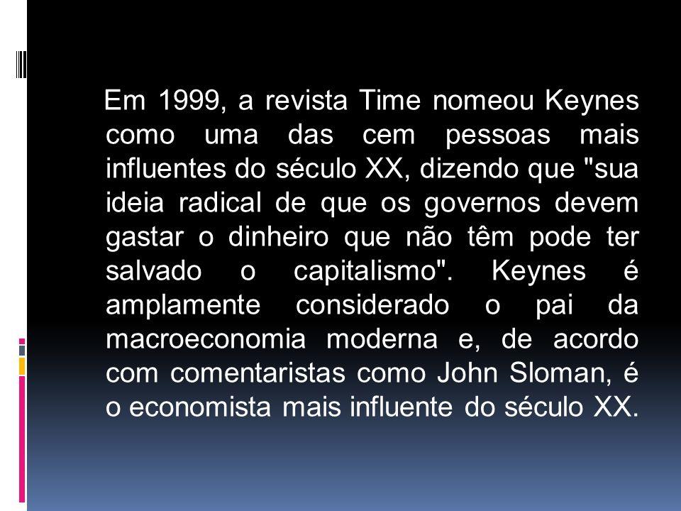 Em 1999, a revista Time nomeou Keynes como uma das cem pessoas mais influentes do século XX, dizendo que sua ideia radical de que os governos devem gastar o dinheiro que não têm pode ter salvado o capitalismo .