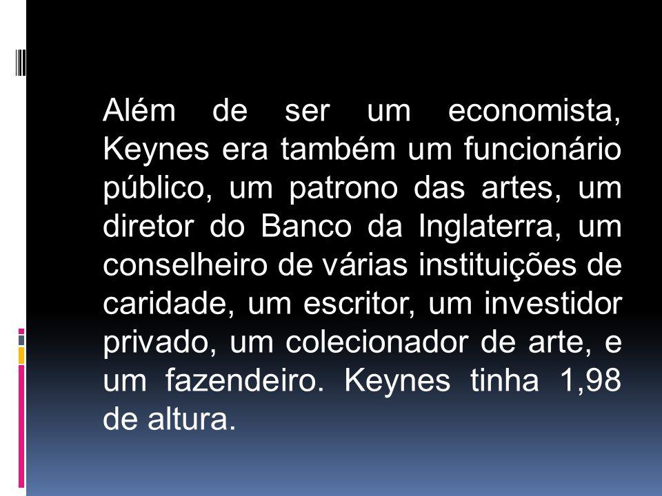Além de ser um economista, Keynes era também um funcionário público, um patrono das artes, um diretor do Banco da Inglaterra, um conselheiro de várias instituições de caridade, um escritor, um investidor privado, um colecionador de arte, e um fazendeiro.