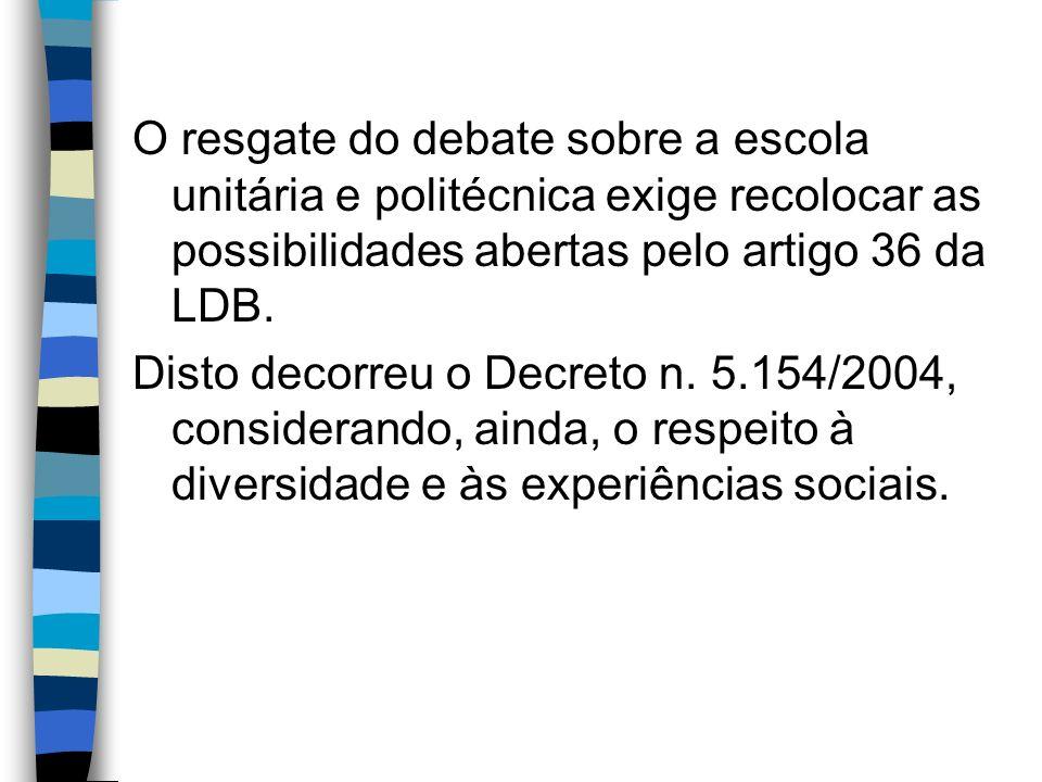 O resgate do debate sobre a escola unitária e politécnica exige recolocar as possibilidades abertas pelo artigo 36 da LDB.