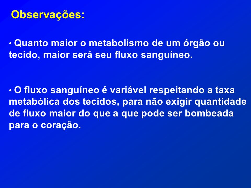 Observações: Quanto maior o metabolismo de um órgão ou tecido, maior será seu fluxo sanguíneo.