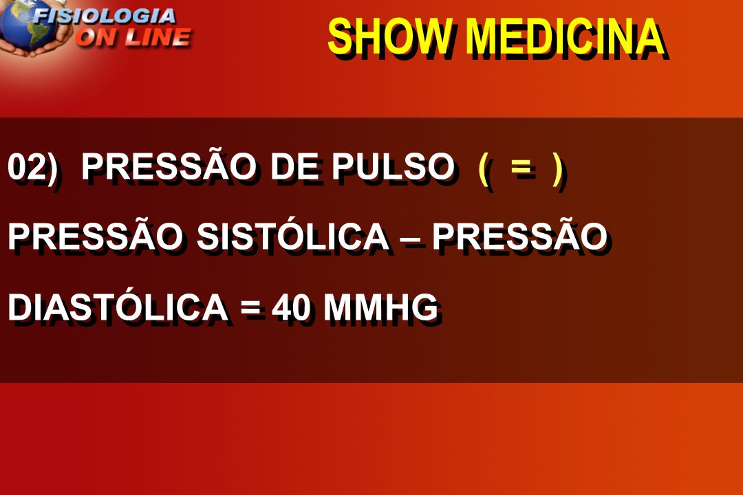 SHOW MEDICINA 02) PRESSÃO DE PULSO ( = ) PRESSÃO SISTÓLICA – PRESSÃO DIASTÓLICA = 40 MMHG