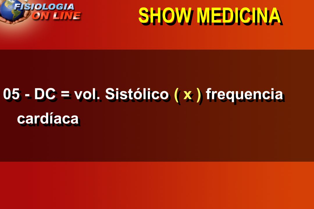 SHOW MEDICINA 05 - DC = vol. Sistólico ( x ) frequencia cardíaca