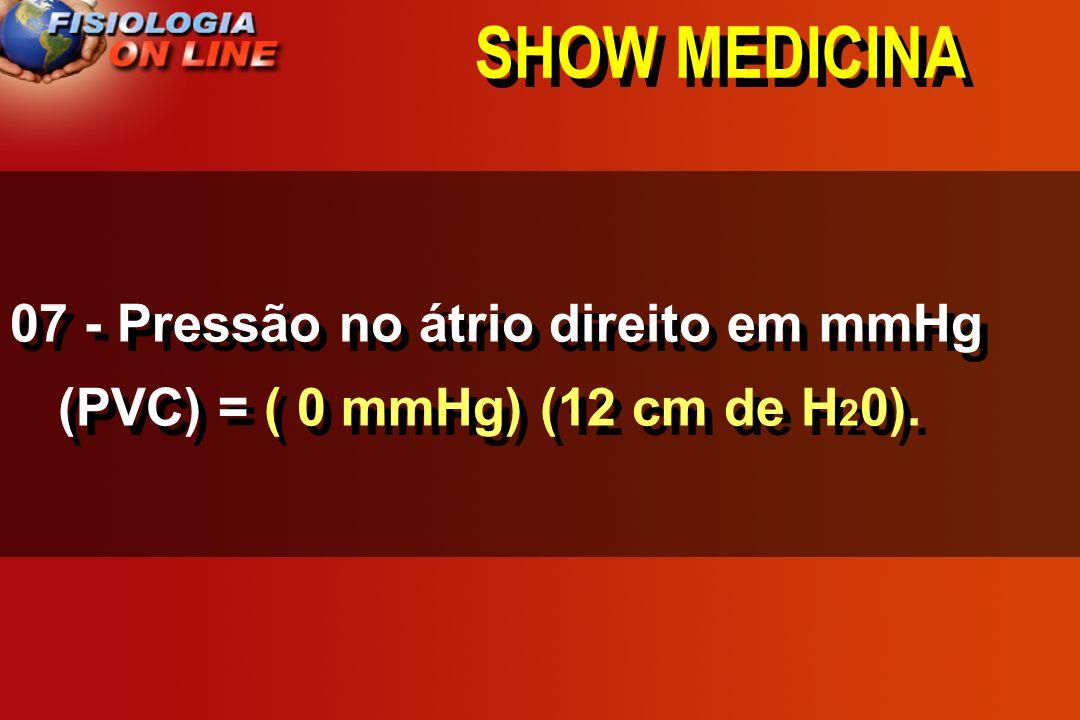 SHOW MEDICINA 07 - Pressão no átrio direito em mmHg (PVC) = ( 0 mmHg) (12 cm de H20).
