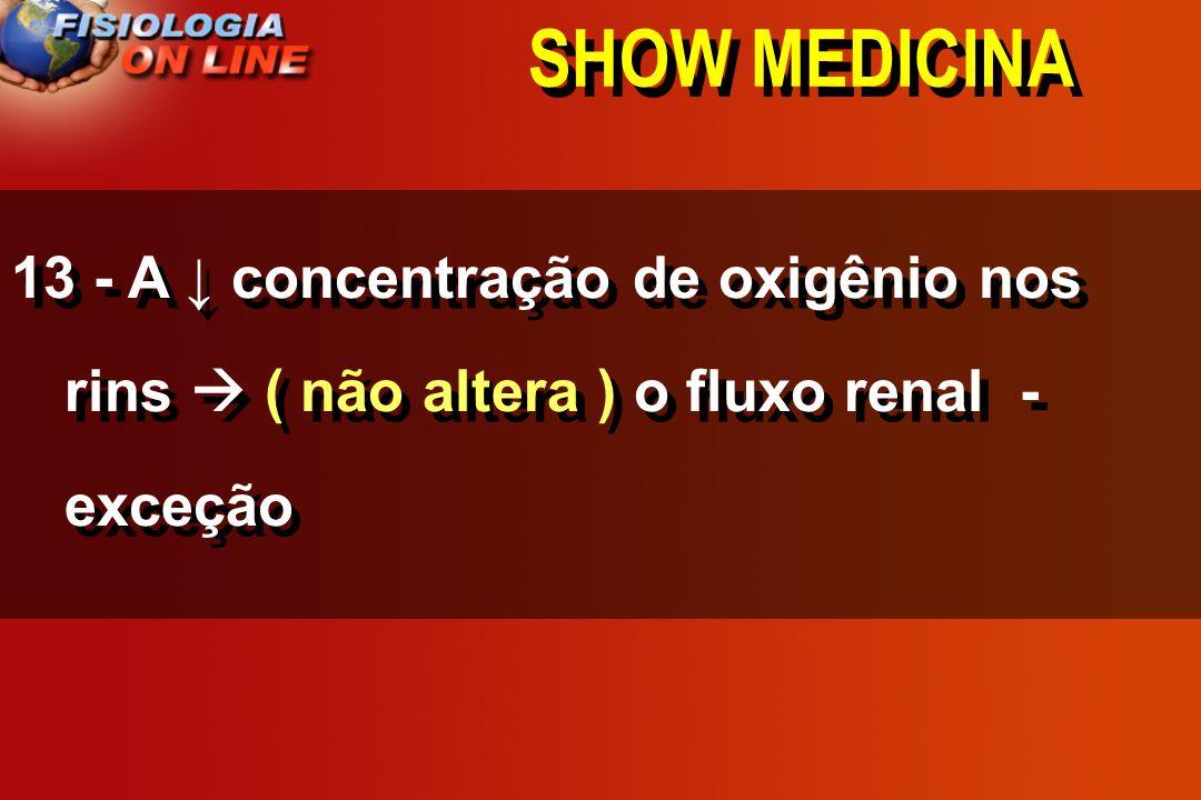 SHOW MEDICINA 13 - A ↓ concentração de oxigênio nos rins  ( não altera ) o fluxo renal - exceção