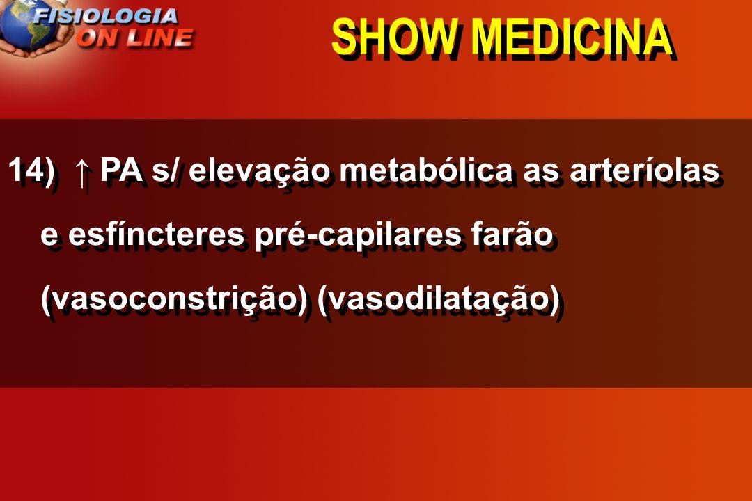 SHOW MEDICINA14) ↑ PA s/ elevação metabólica as arteríolas e esfíncteres pré-capilares farão (vasoconstrição) (vasodilatação)