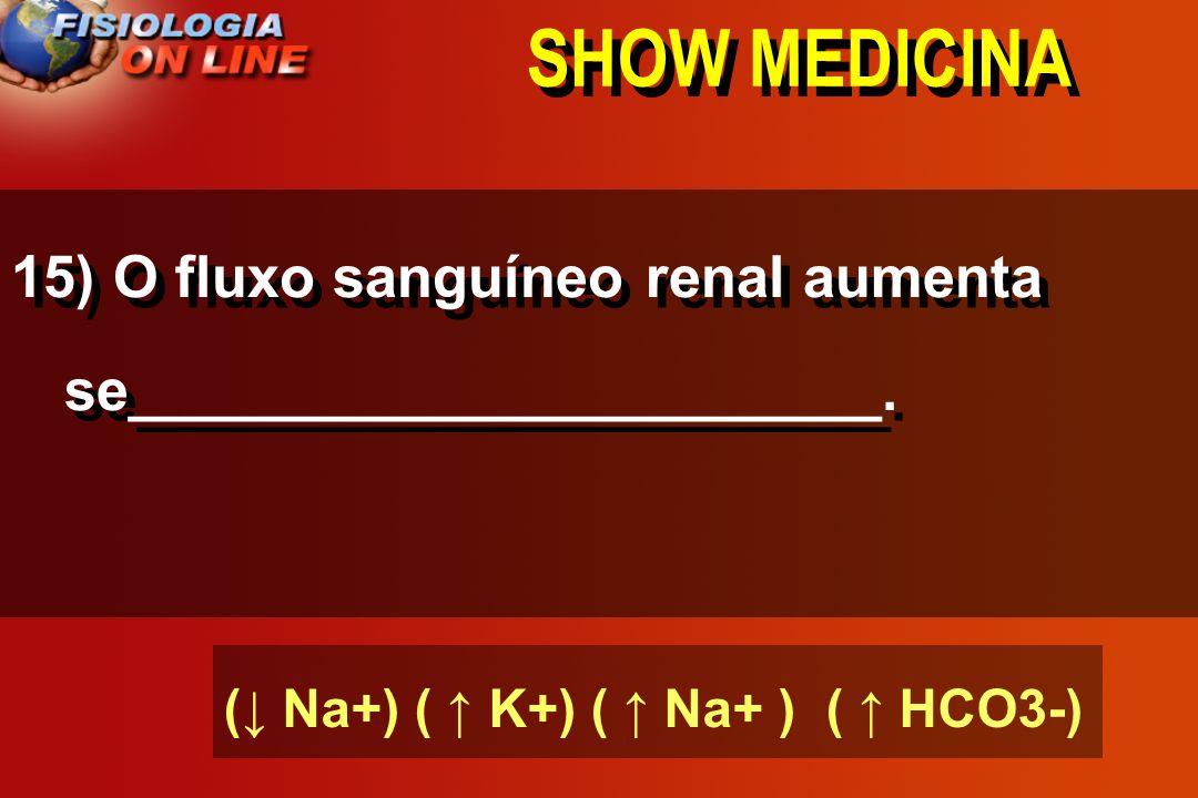 SHOW MEDICINA15) O fluxo sanguíneo renal aumenta se_______________________.