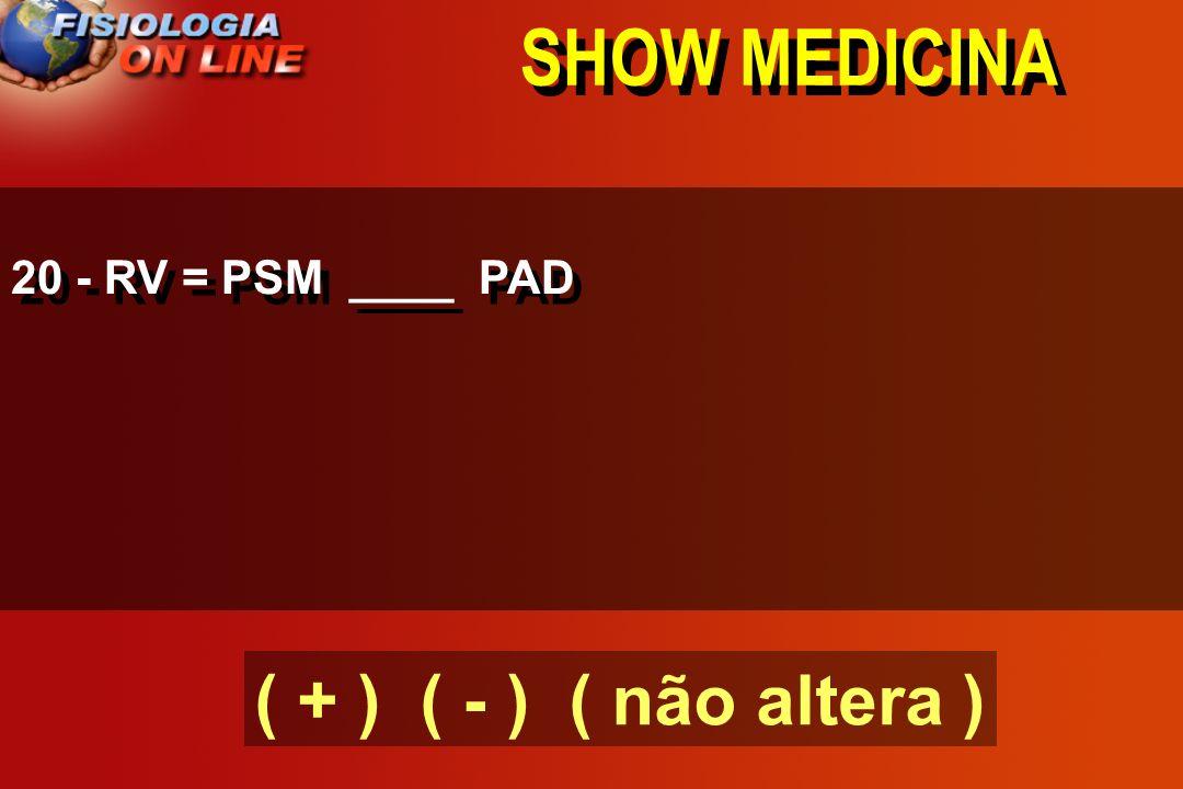 SHOW MEDICINA 20 - RV = PSM ____ PAD ( + ) ( - ) ( não altera )