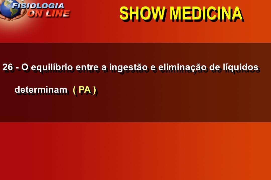 SHOW MEDICINA 26 - O equilíbrio entre a ingestão e eliminação de líquidos determinam ( PA )