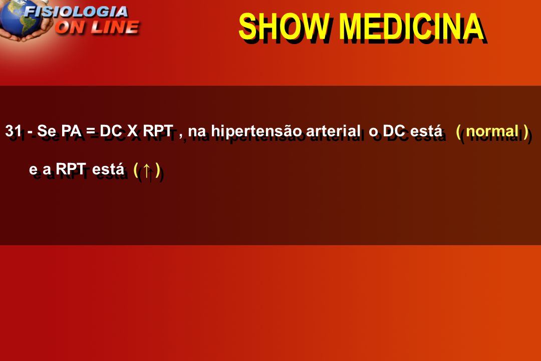 SHOW MEDICINA31 - Se PA = DC X RPT , na hipertensão arterial o DC está ( normal ) e a RPT está ( ↑ )