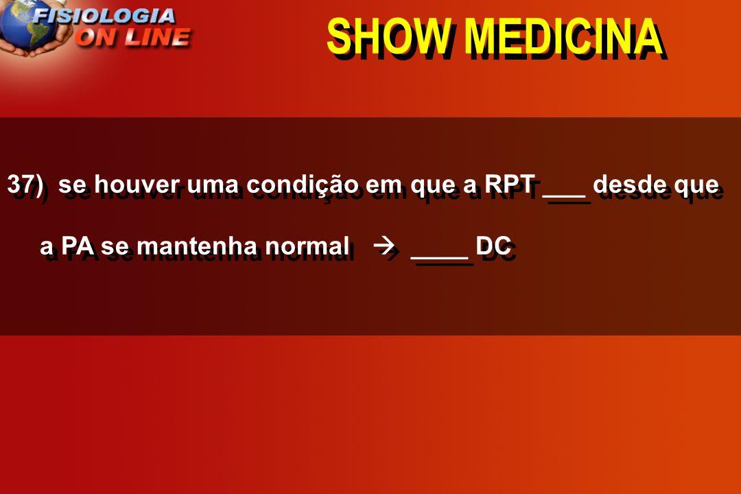 SHOW MEDICINA37) se houver uma condição em que a RPT ___ desde que a PA se mantenha normal  ____ DC.