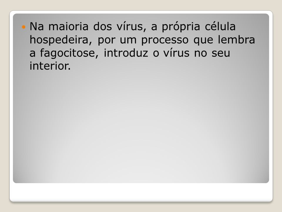 Na maioria dos vírus, a própria célula hospedeira, por um processo que lembra a fagocitose, introduz o vírus no seu interior.