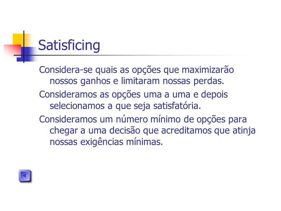 Satisficing Considera-se quais as opções que maximizarão nossos ganhos e limitaram nossas perdas.