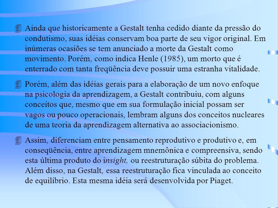 Ainda que historicamente a Gestalt tenha cedido diante da pressão do condutismo, suas idéias conservam boa parte de seu vigor original. Em inúmeras ocasiões se tem anunciado a morte da Gestalt como movimento. Porém, como indica Henle (1985), um morto que é enterrado com tanta freqüência deve possuir uma estranha vitalidade.