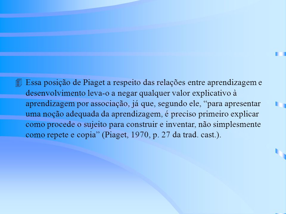 Essa posição de Piaget a respeito das relações entre aprendizagem e desenvolvimento leva-o a negar qualquer valor explicativo à aprendizagem por associação, já que, segundo ele, para apresentar uma noção adequada da aprendizagem, é preciso primeiro explicar como procede o sujeito para construir e inventar, não simplesmente como repete e copia (Piaget, 1970, p.